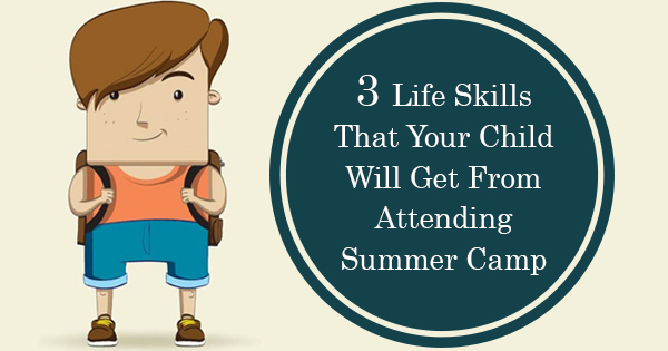 3 Life Skills That Your Child Will Get From Attending Summer Camp